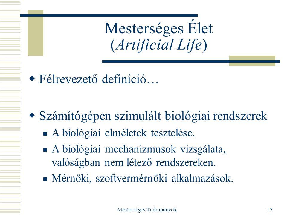 Mesterséges Tudományok15 Mesterséges Élet (Artificial Life)  Félrevezető definíció…  Számítógépen szimulált biológiai rendszerek A biológiai elmélet