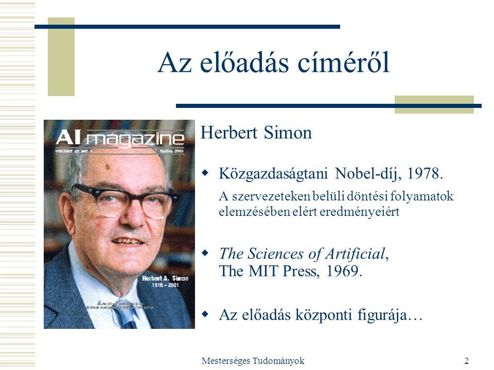 Mesterséges Tudományok2 Az előadás címéről Herbert Simon  Közgazdaságtani Nobel-díj, 1978. A szervezeteken belüli döntési folyamatok elemzésében elér