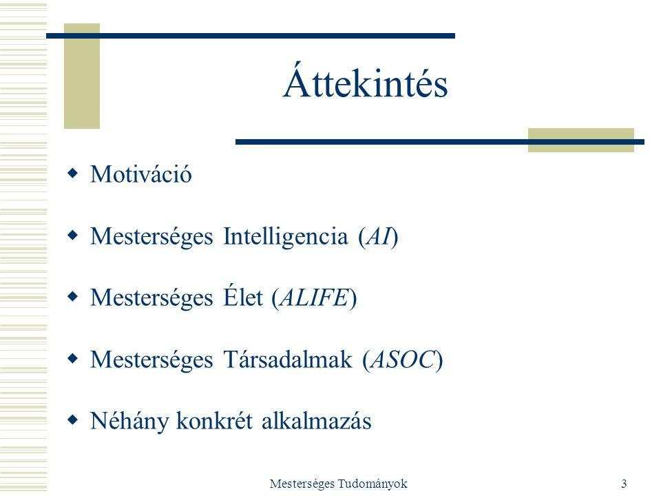 Mesterséges Tudományok3 Áttekintés  Motiváció  Mesterséges Intelligencia (AI)  Mesterséges Élet (ALIFE)  Mesterséges Társadalmak (ASOC)  Néhány konkrét alkalmazás