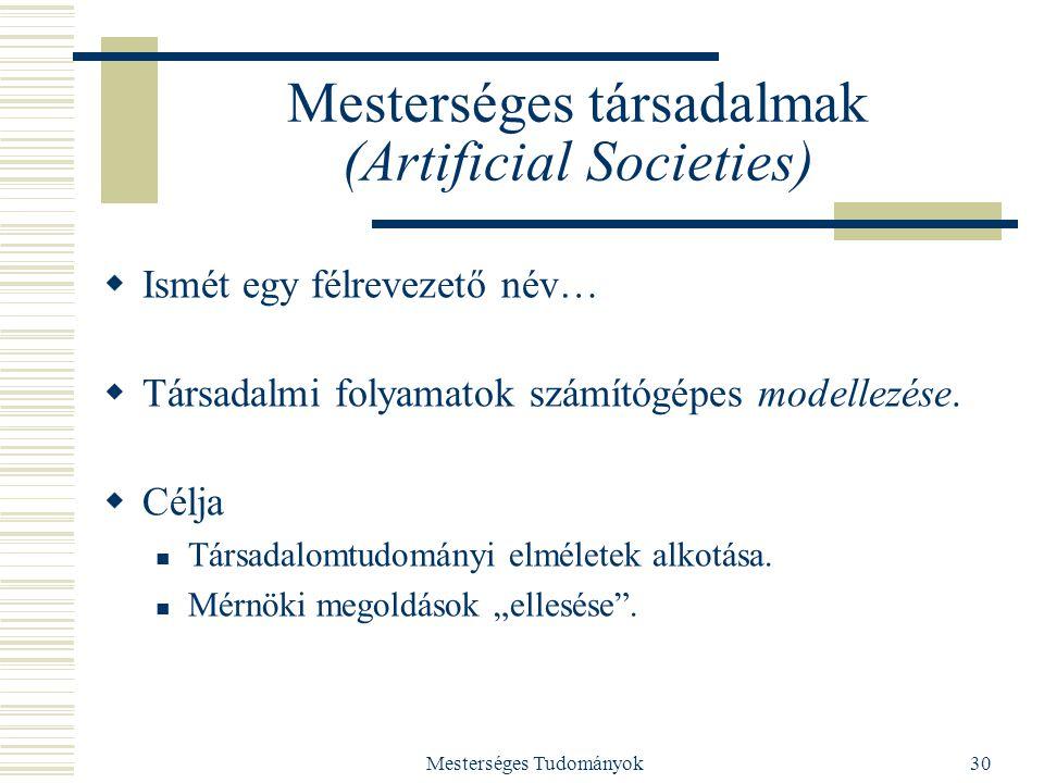 Mesterséges Tudományok30 Mesterséges társadalmak (Artificial Societies)  Ismét egy félrevezető név…  Társadalmi folyamatok számítógépes modellezése.