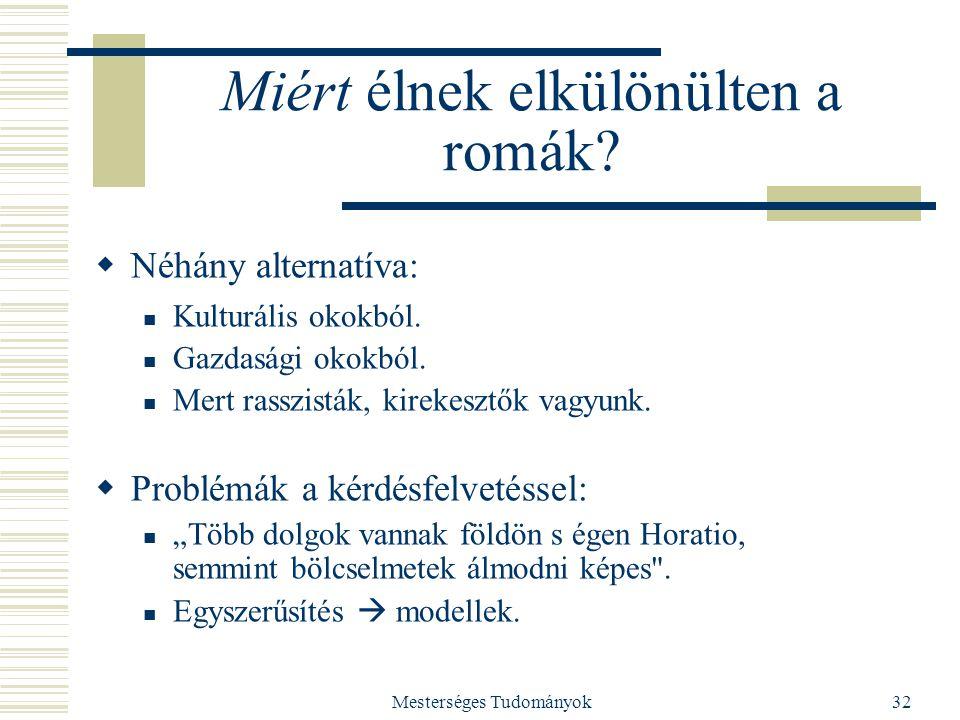 Mesterséges Tudományok32 Miért élnek elkülönülten a romák?  Néhány alternatíva: Kulturális okokból. Gazdasági okokból. Mert rasszisták, kirekesztők v