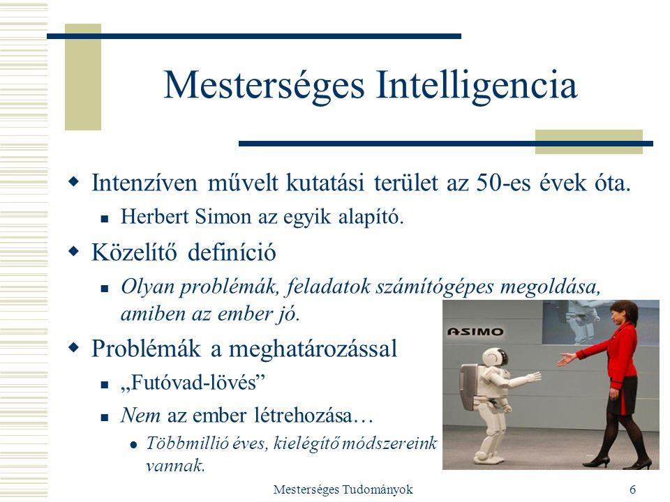 Mesterséges Tudományok6 Mesterséges Intelligencia  Intenzíven művelt kutatási terület az 50-es évek óta. Herbert Simon az egyik alapító.  Közelítő d