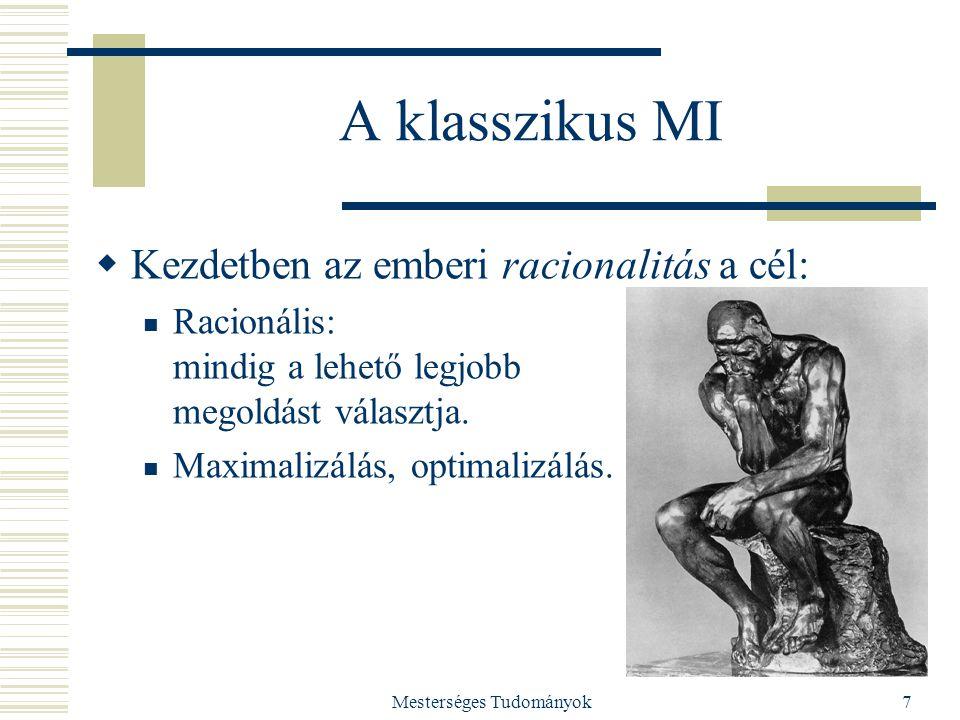 Mesterséges Tudományok7 A klasszikus MI  Kezdetben az emberi racionalitás a cél: Racionális: mindig a lehető legjobb megoldást választja. Maximalizál
