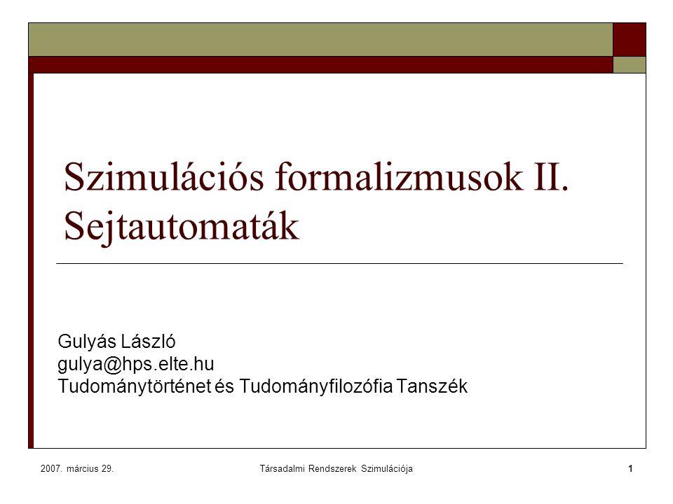 2007. március 29.Társadalmi Rendszerek Szimulációja1 Szimulációs formalizmusok II. Sejtautomaták Gulyás László gulya@hps.elte.hu Tudománytörténet és T
