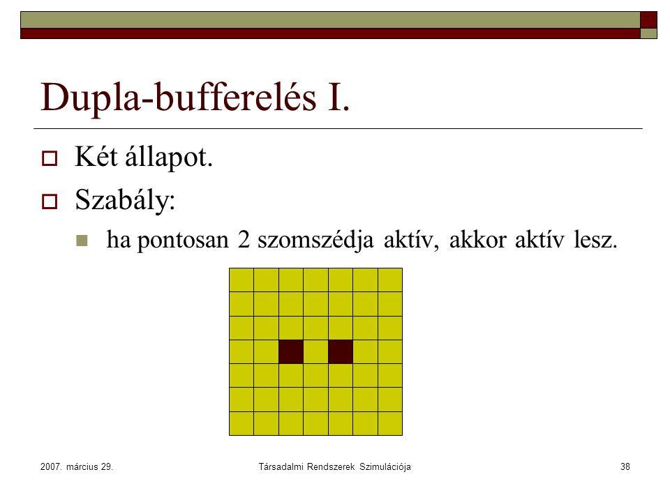 2007. március 29.Társadalmi Rendszerek Szimulációja38 Dupla-bufferelés I.  Két állapot.  Szabály: ha pontosan 2 szomszédja aktív, akkor aktív lesz.