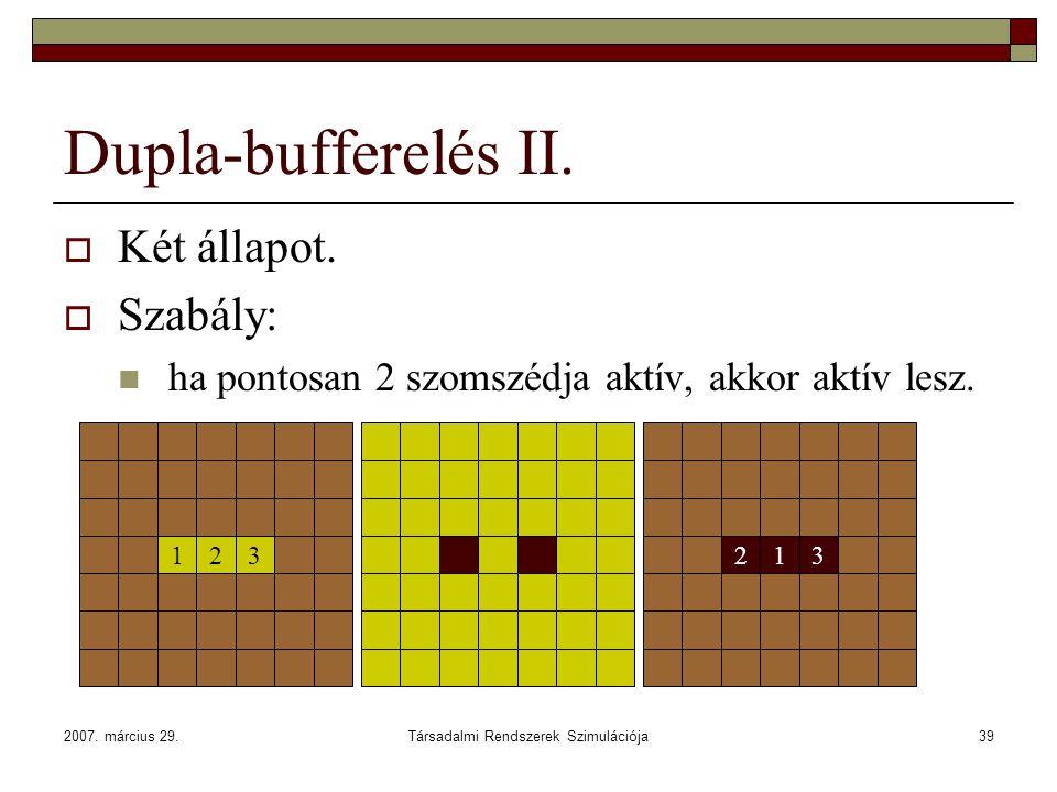 2007. március 29.Társadalmi Rendszerek Szimulációja39 213 Dupla-bufferelés II.  Két állapot.  Szabály: ha pontosan 2 szomszédja aktív, akkor aktív l