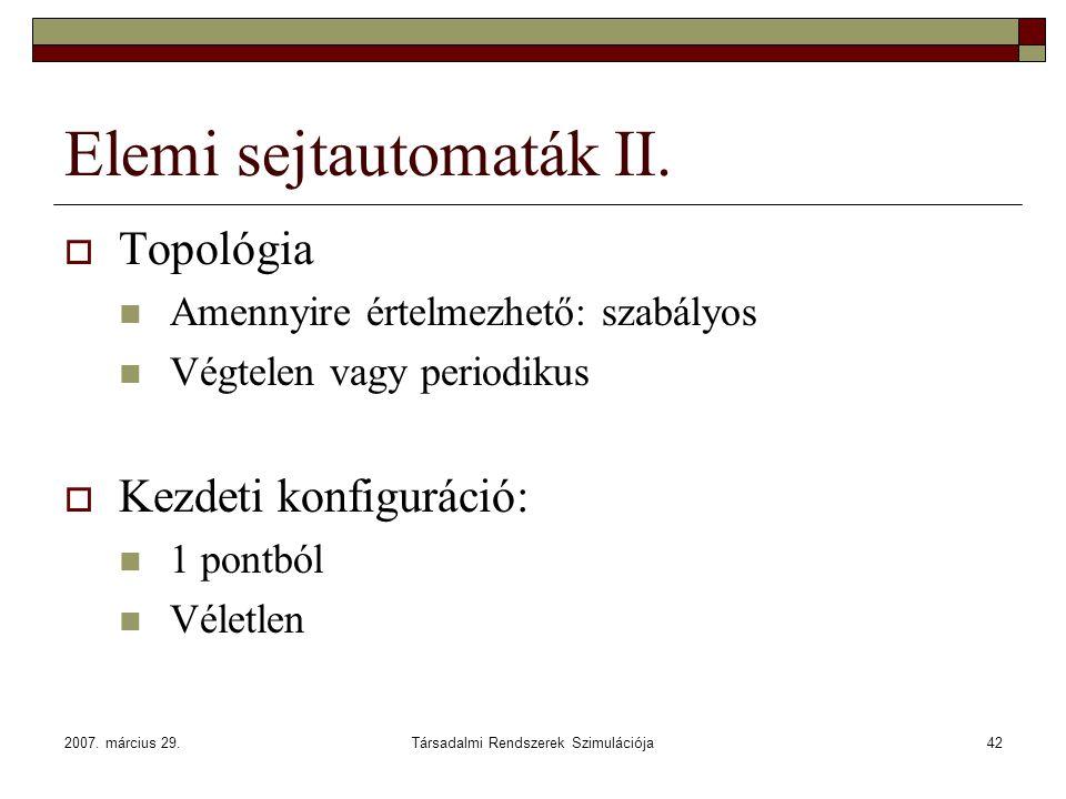 2007. március 29.Társadalmi Rendszerek Szimulációja42 Elemi sejtautomaták II.  Topológia Amennyire értelmezhető: szabályos Végtelen vagy periodikus 
