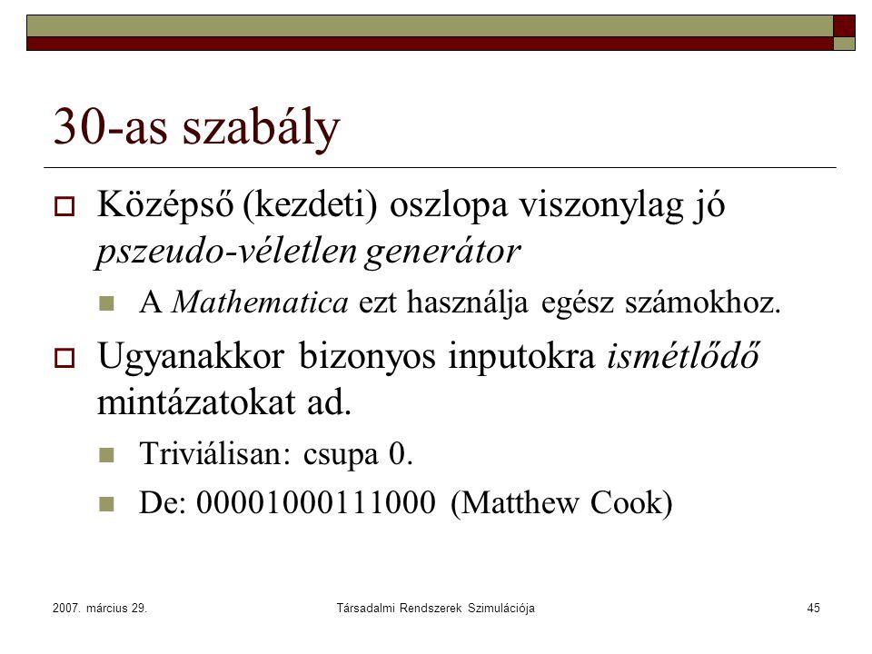 2007. március 29.Társadalmi Rendszerek Szimulációja45 30-as szabály  Középső (kezdeti) oszlopa viszonylag jó pszeudo-véletlen generátor A Mathematica