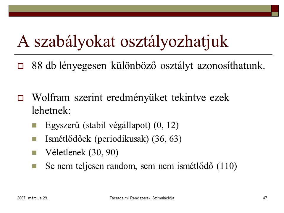 2007. március 29.Társadalmi Rendszerek Szimulációja47 A szabályokat osztályozhatjuk  88 db lényegesen különböző osztályt azonosíthatunk.  Wolfram sz