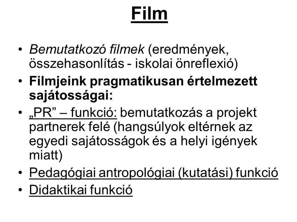 """Film Bemutatkozó filmek (eredmények, összehasonlítás - iskolai önreflexió) Filmjeink pragmatikusan értelmezett sajátosságai: """"PR – funkció: bemutatkozás a projekt partnerek felé (hangsúlyok eltérnek az egyedi sajátosságok és a helyi igények miatt) Pedagógiai antropológiai (kutatási) funkció Didaktikai funkció"""