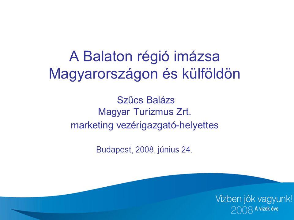 A Balaton régió imázsa Magyarországon és külföldön Szűcs Balázs Magyar Turizmus Zrt. marketing vezérigazgató-helyettes Budapest, 2008. június 24.