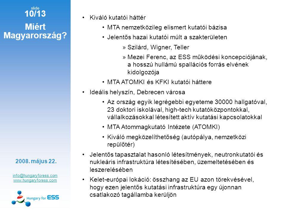 slide 10/13 info@hungaryforess.com www.hungaryforess.com Kiváló kutatói háttér MTA nemzetközileg elismert kutatói bázisa Jelentős hazai kutatói múlt a szakterületen »Szilárd, Wigner, Teller »Mezei Ferenc, az ESS működési koncepciójának, a hosszú hullámú spallációs forrás elvének kidolgozója MTA ATOMKI és KFKI kutatói háttere Ideális helyszín, Debrecen városa Az ország egyik legrégebbi egyeteme 30000 hallgatóval, 23 doktori iskolával, high-tech kutatóközpontokkal, vállalkozásokkal létesített aktív kutatási kapcsolatokkal MTA Atommagkutató Intézete (ATOMKI) Kiváló megközelíthetőség (autópálya, nemzetközi repülőtér) Jelentős tapasztalat hasonló létesítmények, neutronkutatói és nukleáris infrastruktúra létesítésében, üzemeltetésében és leszerelésében Kelet-európai lokáció: összhang az EU azon törekvésével, hogy ezen jelentős kutatási infrastruktúra egy újonnan csatlakozó tagállamba kerüljön 2008.