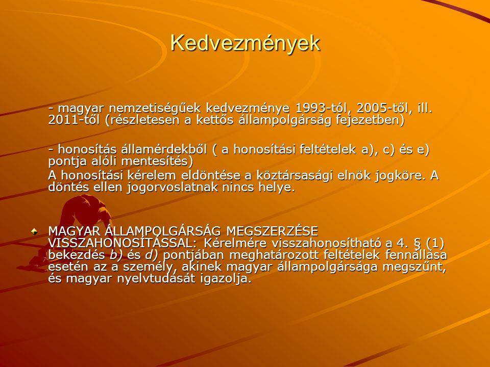 Kedvezmények - magyar nemzetiségűek kedvezménye 1993-tól, 2005-től, ill. 2011-től (részletesen a kettős állampolgárság fejezetben) - honosítás államér
