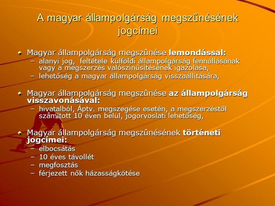 A magyar állampolgárság megszűnésének jogcímei Magyar állampolgárság megszûnése lemondással: –alanyi jog, feltétele külföldi állampolgárság fennállásá