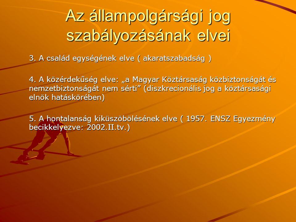 """Az állampolgársági jog szabályozásának elvei 3. A család egységének elve ( akaratszabadság ) 4. A közérdekűség elve: """"a Magyar Köztársaság közbiztonsá"""
