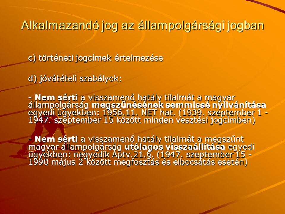 A magyar állampolgárság keletkezésének és megszerzésének jogcímei Magyar állampolgárság keletkezése születéssel A születés ex lege keletkezés Alapvető elve: egyik szülő magyar állampolgársága, tehát ius sanguinis (a patre vagy a matre) Kisegítő elv: ius soli, a vélelmezett állampolgárság Magyar állampolgárság keletkezése családjogi tények alapján Családjogi előkérdések, mint a ius sanguinis érvényesülésének feltételei: –apaság, anyaság bírói megállapítása, –teljes hatályú apai elismerés, –szülők utólagos házasságkötése, A keletkezés hatálya: ex tunc