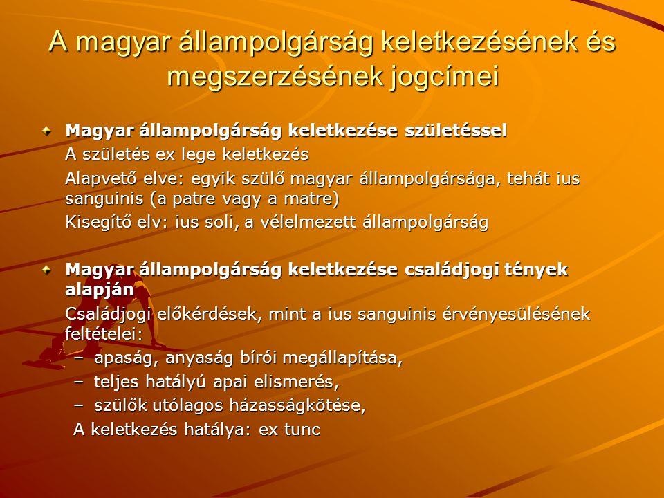 A magyar állampolgárság keletkezésének és megszerzésének jogcímei Magyar állampolgárság keletkezése születéssel A születés ex lege keletkezés Alapvető