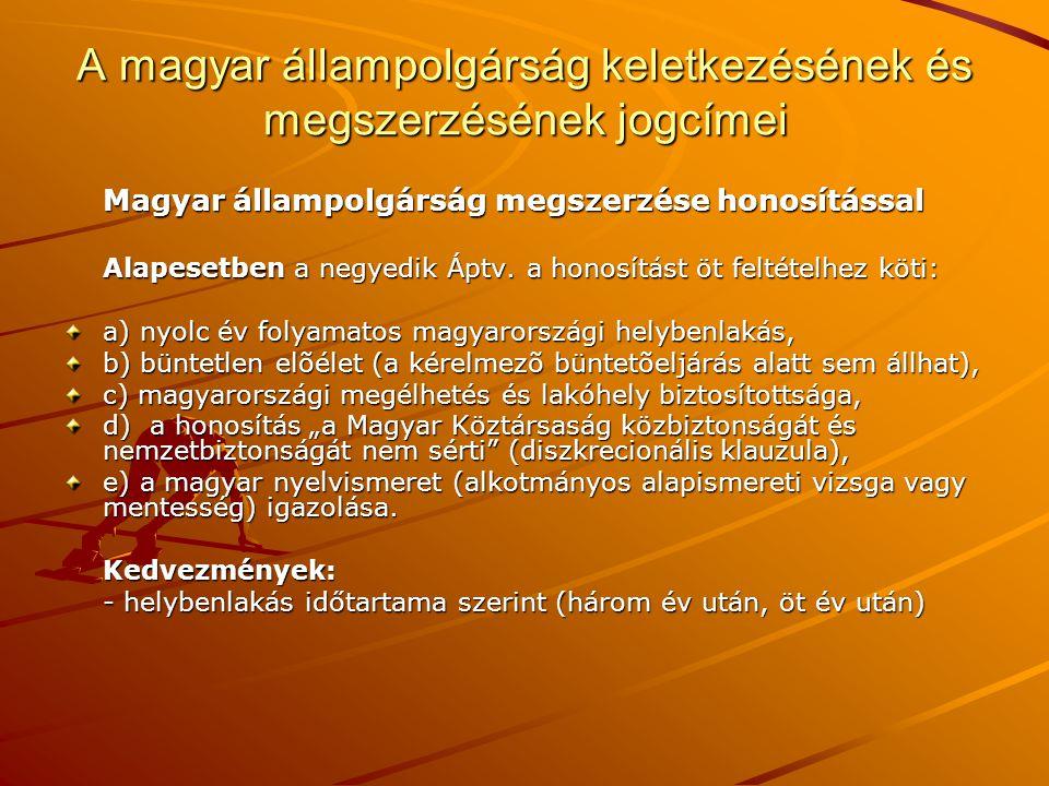 A magyar állampolgárság keletkezésének és megszerzésének jogcímei Magyar állampolgárság megszerzése honosítással Alapesetben a negyedik Áptv. a honosí