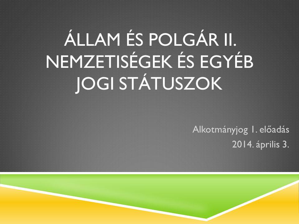 ÁLLAM ÉS POLGÁR II. NEMZETISÉGEK ÉS EGYÉB JOGI STÁTUSZOK Alkotmányjog 1. előadás 2014. április 3.
