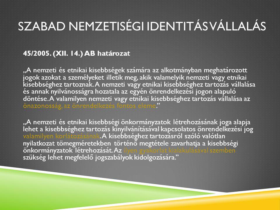 """SZABAD NEMZETISÉGI IDENTITÁS VÁLLALÁS 45/2005. (XII. 14.) AB határozat """"A nemzeti és etnikai kisebbségek számára az alkotmányban meghatározott jogok a"""