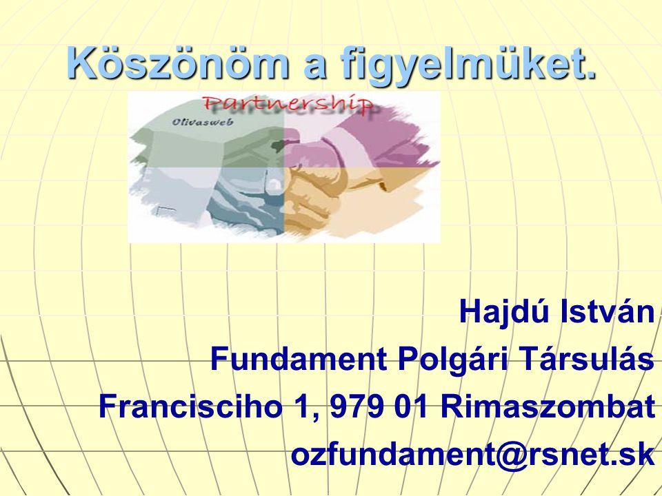 Köszönöm a figyelmüket. Hajdú István Fundament Polgári Társulás Francisciho 1, 979 01 Rimaszombat ozfundament@rsnet.sk