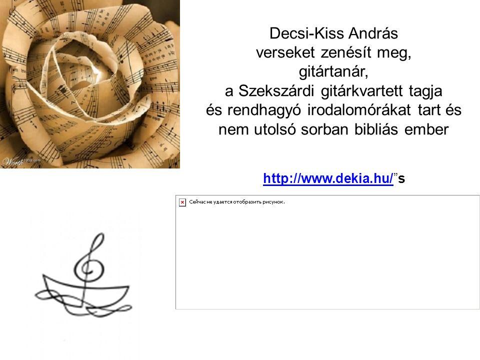 Decsi-Kiss András verseket zenésít meg, gitártanár, a Szekszárdi gitárkvartett tagja és rendhagyó irodalomórákat tart és nem utolsó sorban bibliás ember http://www.dekia.hu/http://www.dekia.hu/ s