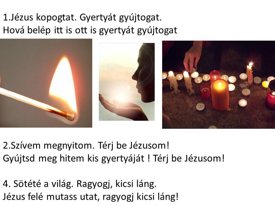 1.Jézus kopogtat. Gyertyát gyújtogat. Hová belép itt is ott is gyertyát gyújtogat 2.Szívem megnyitom. Térj be Jézusom! Gyújtsd meg hitem kis gyertyájá