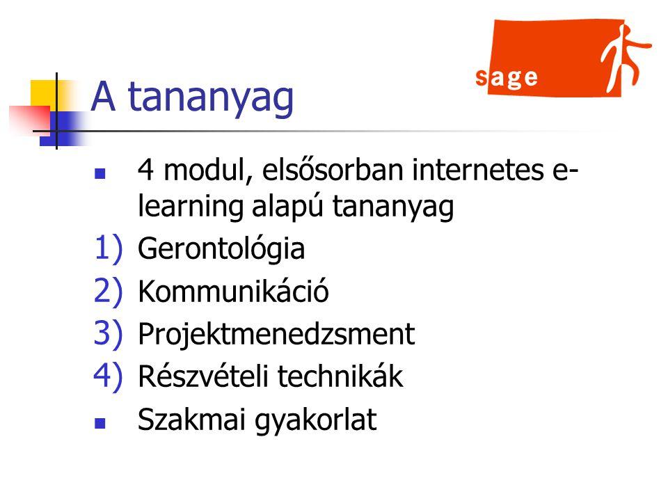 A tananyag 4 modul, elsősorban internetes e- learning alapú tananyag 1) Gerontológia 2) Kommunikáció 3) Projektmenedzsment 4) Részvételi technikák Szakmai gyakorlat