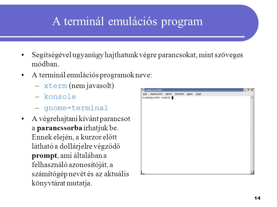 14 A terminál emulációs program Segítségével ugyanúgy hajthatunk végre parancsokat, mint szöveges módban. A terminál emulációs programok neve: – xterm