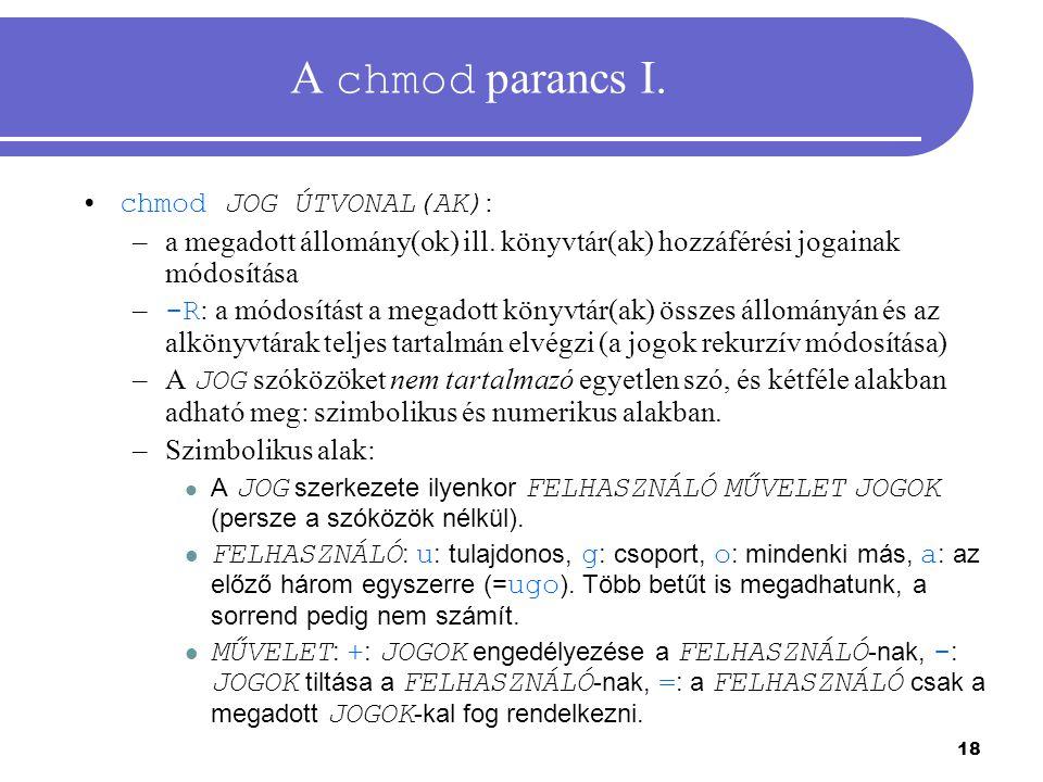 18 A chmod parancs I. chmod JOG ÚTVONAL(AK) : –a megadott állomány(ok) ill. könyvtár(ak) hozzáférési jogainak módosítása – -R : a módosítást a megadot