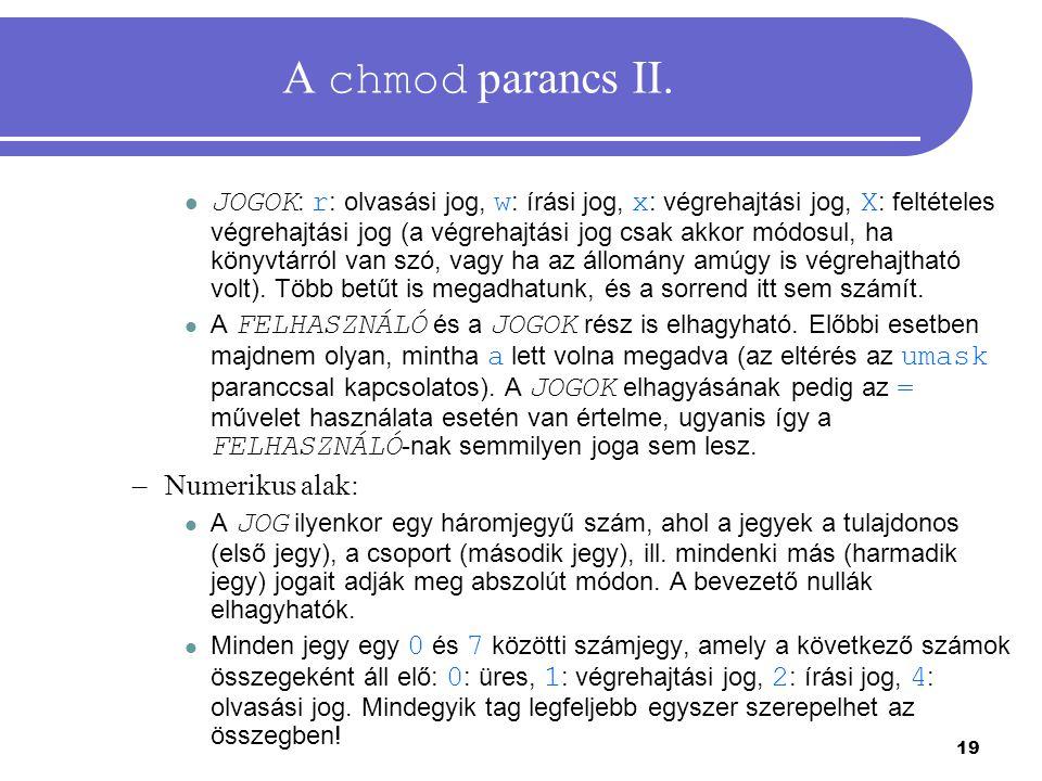 19 A chmod parancs II. JOGOK : r : olvasási jog, w : írási jog, x : végrehajtási jog, X : feltételes végrehajtási jog (a végrehajtási jog csak akkor m