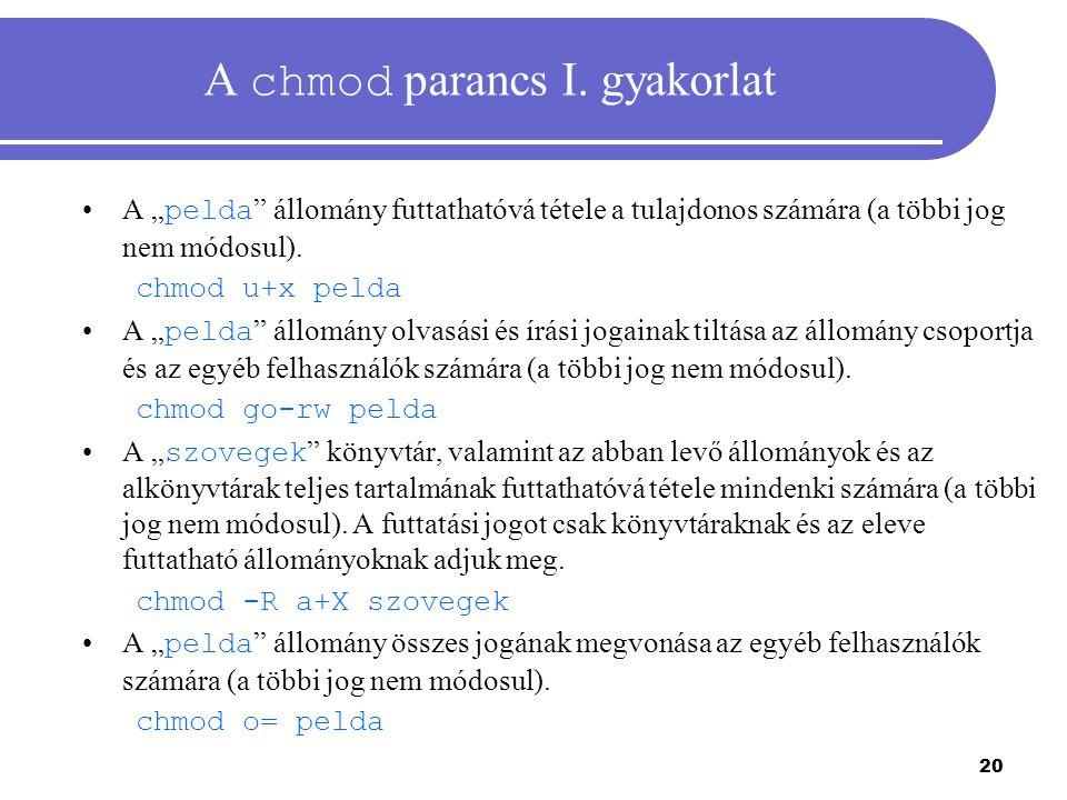 """20 A chmod parancs I. gyakorlat A """" pelda """" állomány futtathatóvá tétele a tulajdonos számára (a többi jog nem módosul). chmod u+x pelda A """" pelda """" á"""