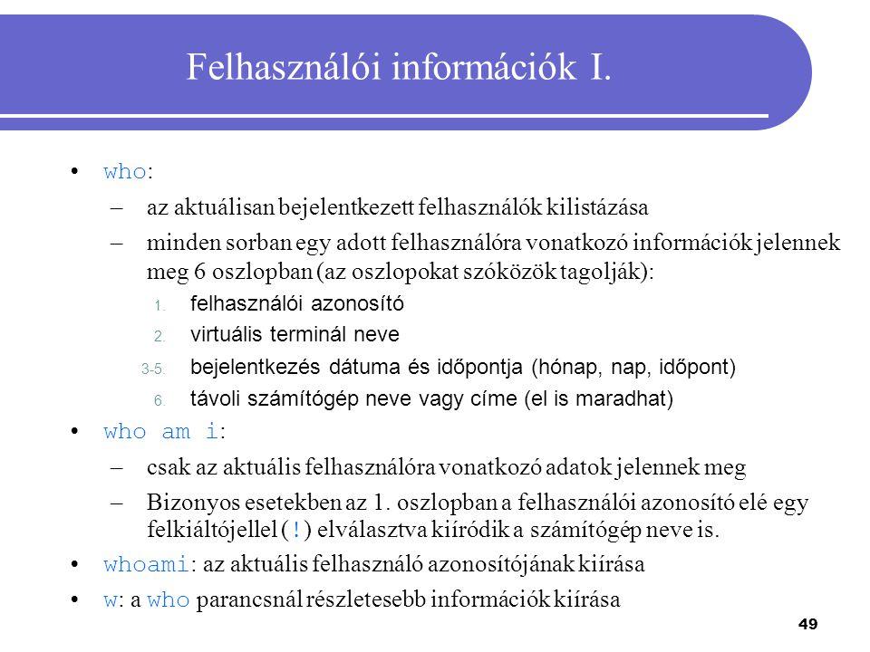 49 Felhasználói információk I. who : –az aktuálisan bejelentkezett felhasználók kilistázása –minden sorban egy adott felhasználóra vonatkozó informáci