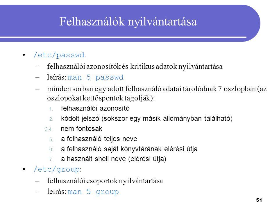 51 Felhasználók nyilvántartása /etc/passwd : –felhasználói azonosítók és kritikus adatok nyilvántartása –leírás: man 5 passwd –minden sorban egy adott