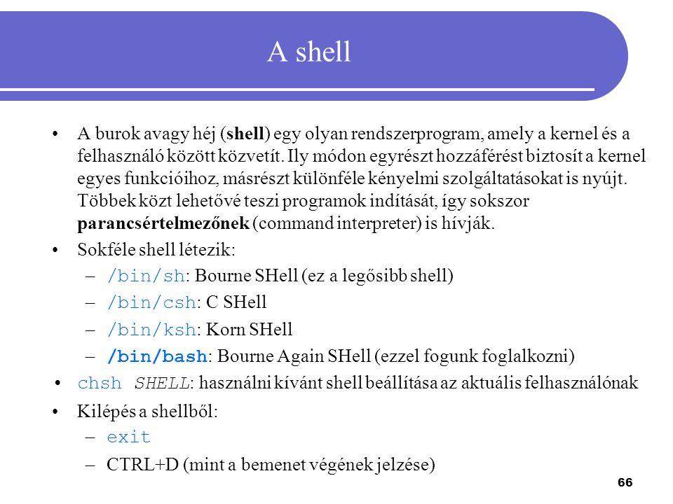 66 A shell A burok avagy héj (shell) egy olyan rendszerprogram, amely a kernel és a felhasználó között közvetít. Ily módon egyrészt hozzáférést biztos
