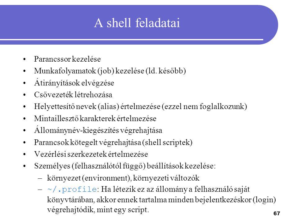 67 A shell feladatai Parancssor kezelése Munkafolyamatok (job) kezelése (ld. később) Átirányítások elvégzése Csővezeték létrehozása Helyettesítő nevek