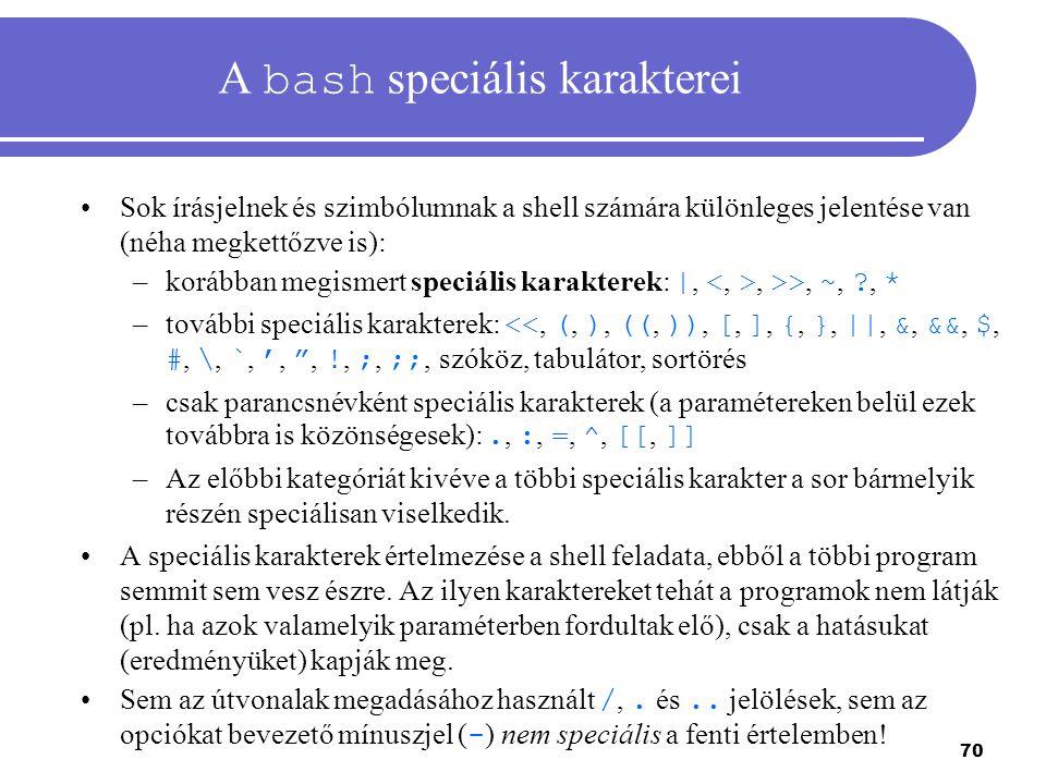 70 A bash speciális karakterei Sok írásjelnek és szimbólumnak a shell számára különleges jelentése van (néha megkettőzve is): –korábban megismert spec