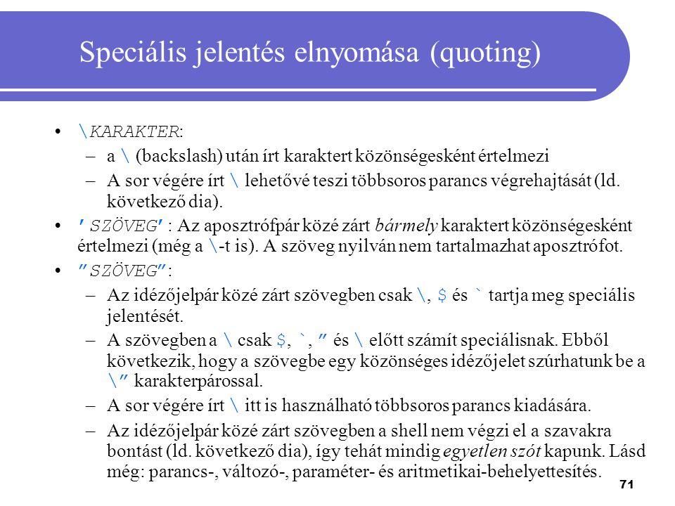 71 Speciális jelentés elnyomása (quoting) \KARAKTER : –a \ (backslash) után írt karaktert közönségesként értelmezi –A sor végére írt \ lehetővé teszi