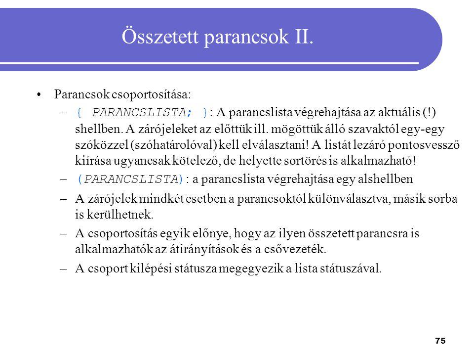 75 Összetett parancsok II. Parancsok csoportosítása: – { PARANCSLISTA; } : A parancslista végrehajtása az aktuális (!) shellben. A zárójeleket az előt