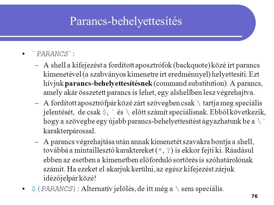 76 Parancs-behelyettesítés `PARANCS` : –A shell a kifejezést a fordított aposztrófok (backquote) közé írt parancs kimenetével (a szabványos kimenetre