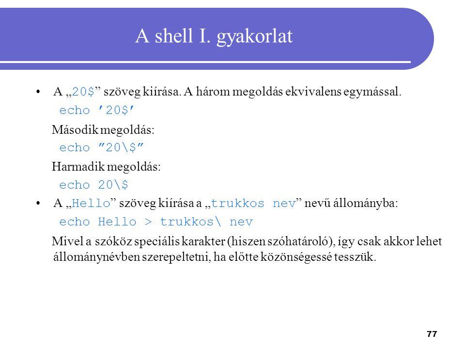 """77 A shell I. gyakorlat A """" 20$ """" szöveg kiírása. A három megoldás ekvivalens egymással. echo '20$' Második megoldás: echo """"20\$"""" Harmadik megoldás: e"""