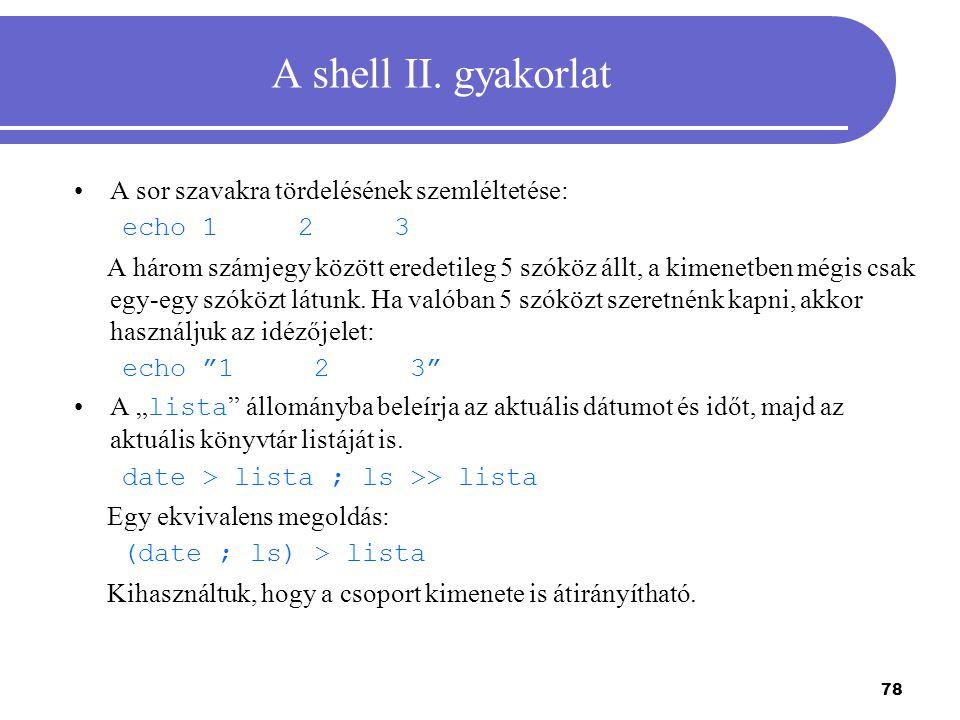 78 A shell II. gyakorlat A sor szavakra tördelésének szemléltetése: echo 1 2 3 A három számjegy között eredetileg 5 szóköz állt, a kimenetben mégis cs