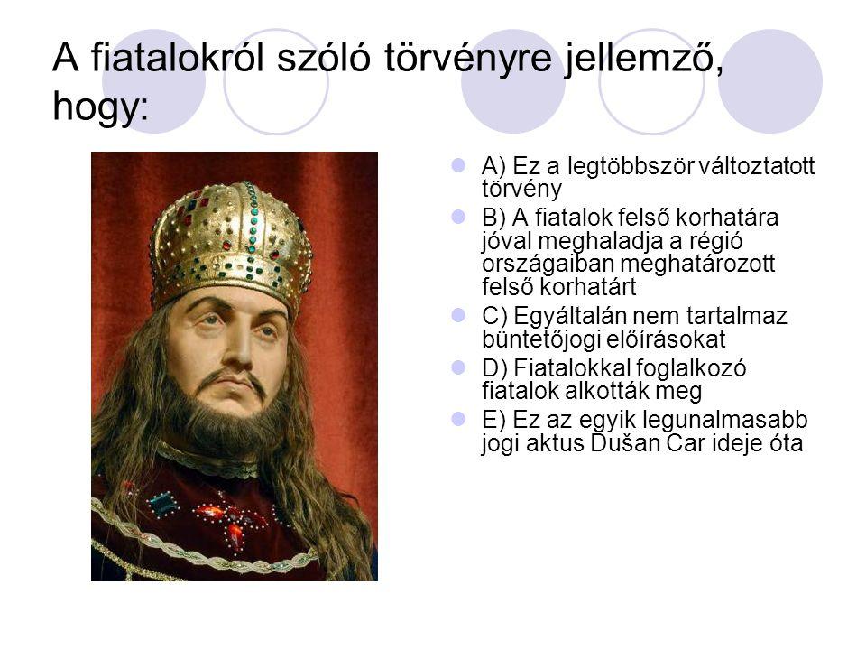 A fiatalokról szóló törvényre jellemző, hogy: A) Ez a legtöbbször változtatott törvény B) A fiatalok felső korhatára jóval meghaladja a régió országaiban meghatározott felső korhatárt C) Egyáltalán nem tartalmaz büntetőjogi előírásokat D) Fiatalokkal foglalkozó fiatalok alkották meg E) Ez az egyik legunalmasabb jogi aktus Dušan Car ideje óta