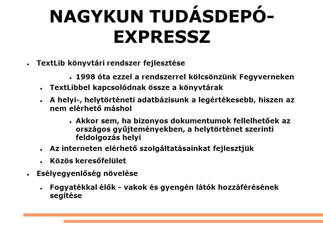 NAGYKUN TUDÁSDEPÓ- EXPRESSZ TextLib könyvtári rendszer fejlesztése 1998 óta ezzel a rendszerrel kölcsönzünk Fegyverneken TextLibbel kapcsolódnak össze a könyvtárak A helyi-, helytörténeti adatbázisunk a legértékesebb, hiszen az nem elérhető máshol Akkor sem, ha bizonyos dokumentumok fellelhetőek az országos gyűjteményekben, a helytörténet szerinti feldolgozás helyi Az interneten elérhető szolgáltatásainkat fejlesztjük Közös keresőfelület Esélyegyenlőség növelése Fogyatékkal élők - vakok és gyengén látók hozzáférésének segítése