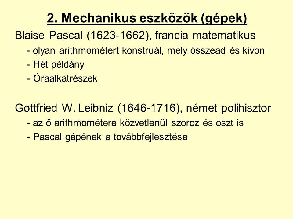 2. Mechanikus eszközök (gépek) Blaise Pascal (1623-1662), francia matematikus - olyan arithmométert konstruál, mely összead és kivon -Hét példány -Óra