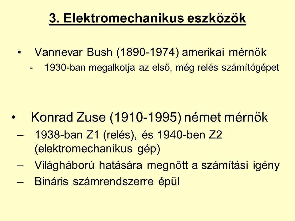 3. Elektromechanikus eszközök Vannevar Bush (1890-1974) amerikai mérnök -1930-ban megalkotja az első, még relés számítógépet Konrad Zuse (1910-1995) n