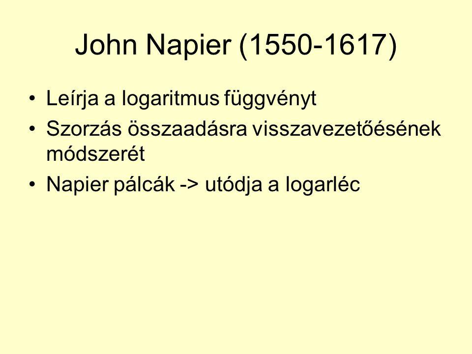 John Napier (1550-1617) Leírja a logaritmus függvényt Szorzás összaadásra visszavezetőésének módszerét Napier pálcák -> utódja a logarléc