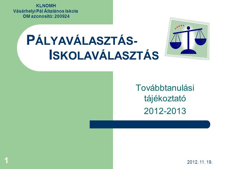 KLNOMH Vásárhelyi Pál Általános Iskola OM azonosító: 200924 P ÁLYAVÁLASZTÁS- I SKOLAVÁLASZTÁS Továbbtanulási tájékoztató 2012-2013 1 2012. 11. 19.