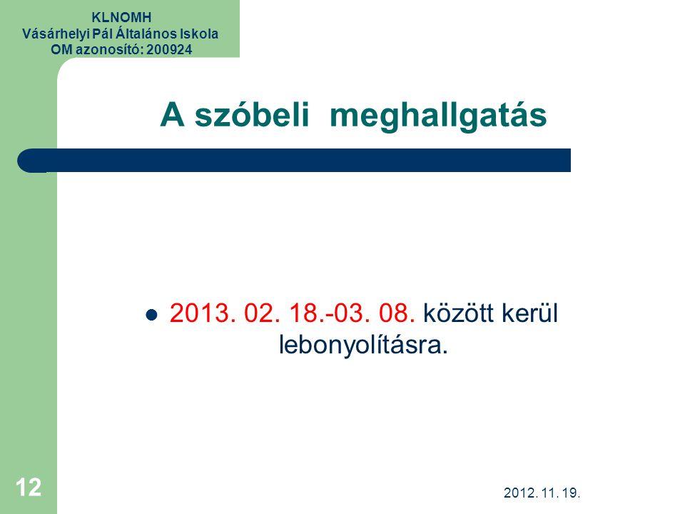 KLNOMH Vásárhelyi Pál Általános Iskola OM azonosító: 200924 A szóbeli meghallgatás 2013. 02. 18.-03. 08. között kerül lebonyolításra. 12 2012. 11. 19.
