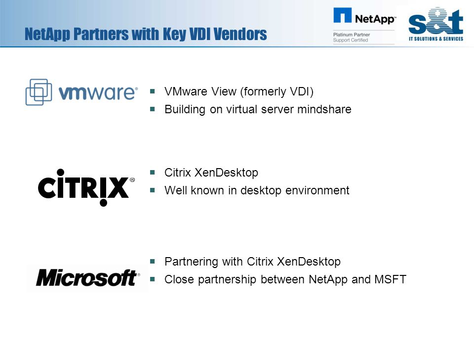 NetApp Partners with Key VDI Vendors  VMware View (formerly VDI)  Building on virtual server mindshare  Citrix XenDesktop  Well known in desktop environment  Partnering with Citrix XenDesktop  Close partnership between NetApp and MSFT
